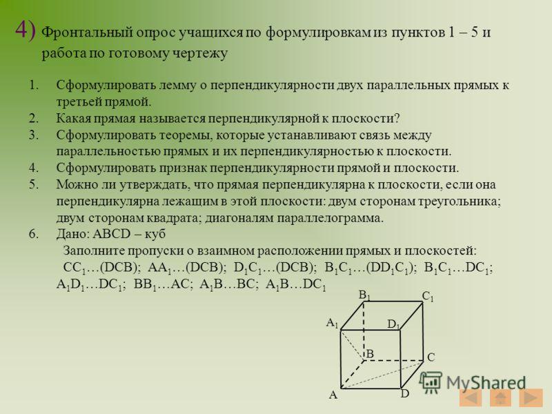 4) Фронтальный опрос учащихся по формулировкам из пунктов 1 – 5 и работа по готовому чертежу 1.Сформулировать лемму о перпендикулярности двух параллельных прямых к третьей прямой. 2.Какая прямая называется перпендикулярной к плоскости? 3.Сформулирова