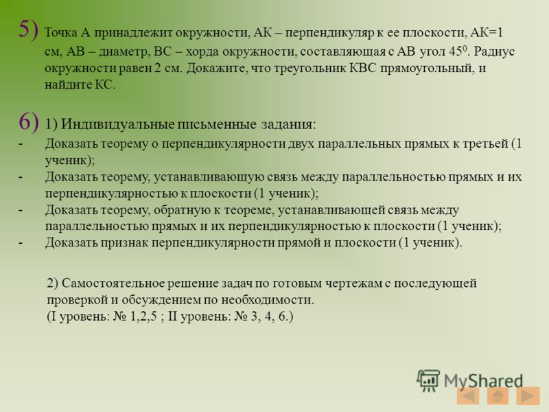 6) 1) Индивидуальные письменные задания: -Доказать теорему о перпендикулярности двух параллельных прямых к третьей (1 ученик); -Доказать теорему, устанавливающую связь между параллельностью прямых и их перпендикулярностью к плоскости (1 ученик); -Док