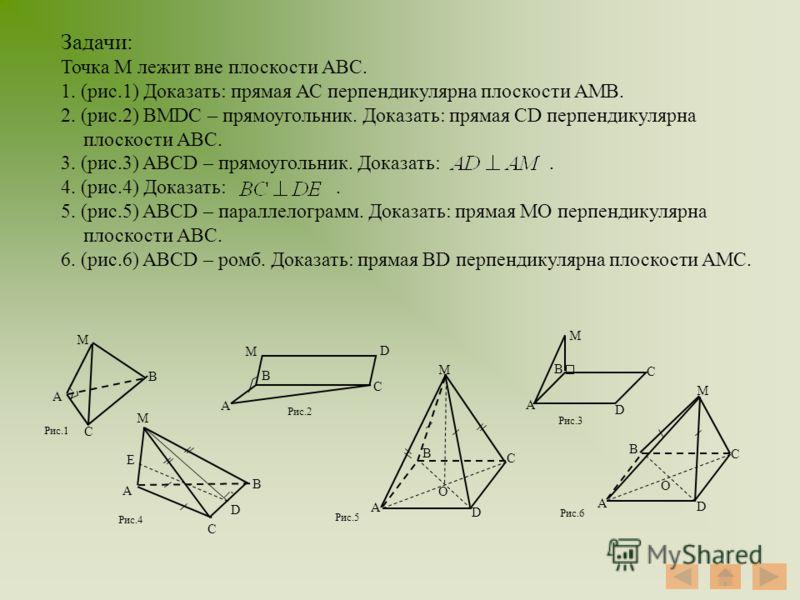 Задачи: Точка М лежит вне плоскости АВС. 1. (рис.1) Доказать: прямая АС перпендикулярна плоскости АМВ. 2. (рис.2) BMDC – прямоугольник. Доказать: прямая CD перпендикулярна плоскости АВС. 3. (рис.3) ABCD – прямоугольник. Доказать:. 4. (рис.4) Доказать
