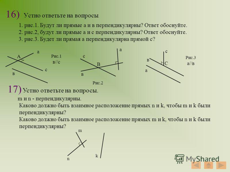 16) Устно ответьте на вопросы. 1. рис.1. Будут ли прямые а и в перпендикулярны? Ответ обоснуйте. 2. рис.2, будут ли прямые а и с перпендикулярны? Ответ обоснуйте. 3. рис.3. Будет ли прямая а перпендикулярна прямой с? а с в А а а в в с с В С Рис.1 в//