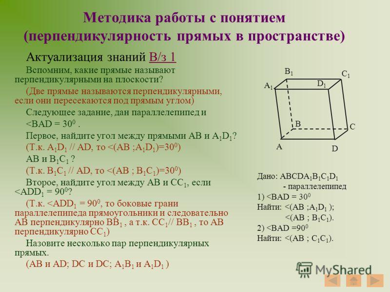 Методика работы с понятием (перпендикулярность прямых в пространстве) Актуализация знаний В/з 1В/з 1 Вспомним, какие прямые называют перпендикулярными на плоскости? (Две прямые называются перпендикулярными, если они пересекаются под прямым углом) Сле
