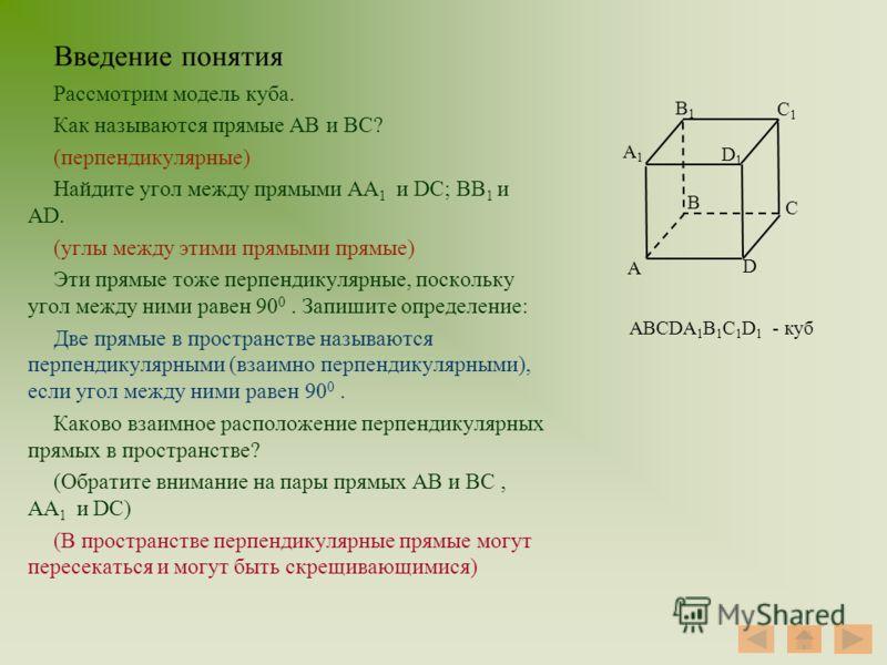 Введение понятия Рассмотрим модель куба. Как называются прямые АВ и ВС? (перпендикулярные) Найдите угол между прямыми АA 1 и DC; ВB 1 и AD. (углы между этими прямыми прямые) Эти прямые тоже перпендикулярные, поскольку угол между ними равен 90 0. Запи