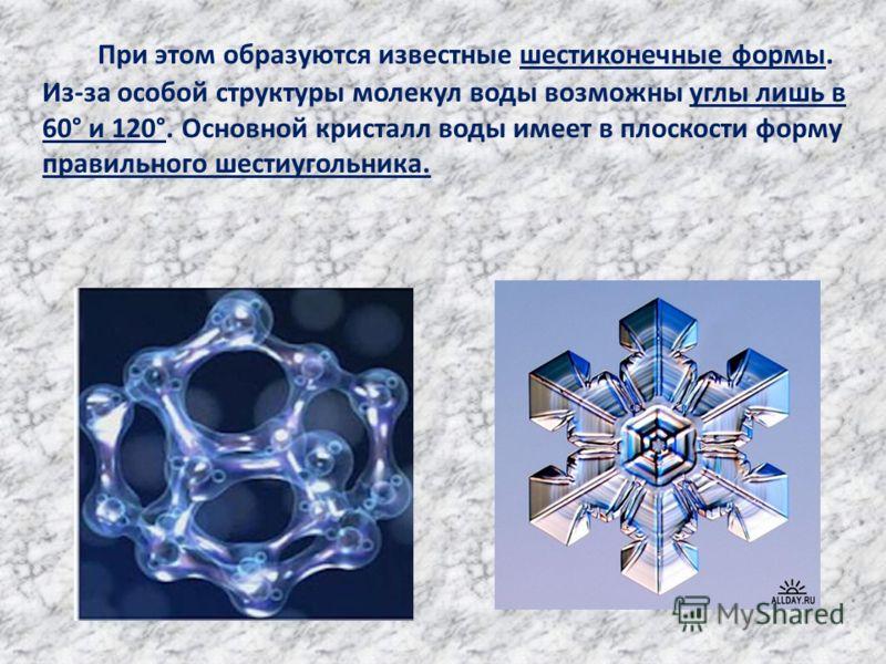 При этом образуются известные шестиконечные формы. Из-за особой структуры молекул воды возможны углы лишь в 60° и 120°. Основной кристалл воды имеет в плоскости форму правильного шестиугольника.