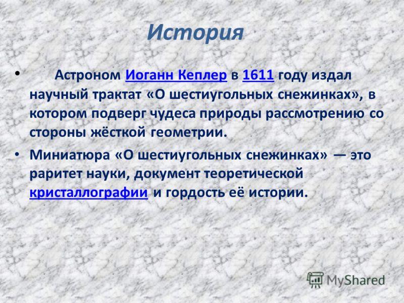 История Астроном Иоганн Кеплер в 1611 году издал научный трактат «О шестиугольных снежинках», в котором подверг чудеса природы рассмотрению со стороны жёсткой геометрии.Иоганн Кеплер1611 Миниатюра «О шестиугольных снежинках» это раритет науки, докуме