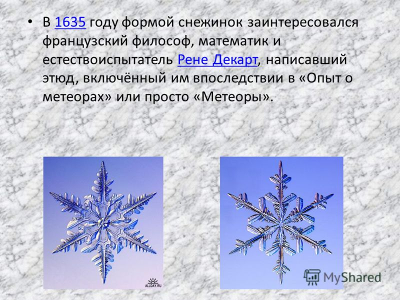 В 1635 году формой снежинок заинтересовался французский философ, математик и естествоиспытатель Рене Декарт, написавший этюд, включённый им впоследствии в «Опыт о метеорах» или просто «Метеоры».1635Рене Декарт