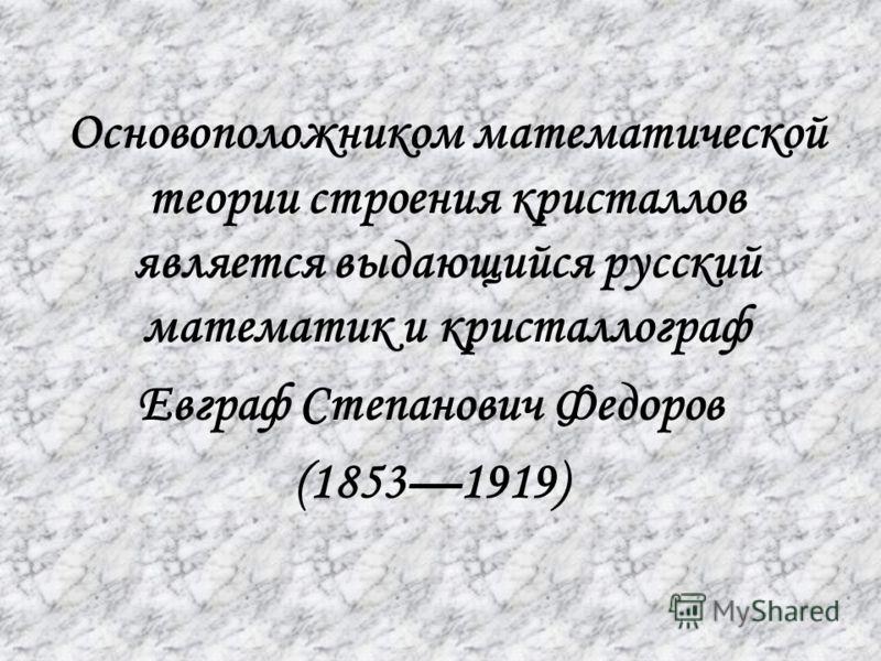 Основоположником математической теории строения кристаллов является выдающийся русский математик и кристаллограф Евграф Степанович Федоров (18531919)