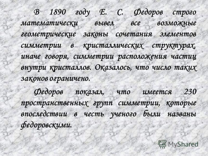 В 1890 году Е. С. Федоров строго математически вывел все возможные геометрические законы сочетания элементов симметрии в кристаллических структурах, иначе говоря, симметрии расположения частиц внутри кристаллов. Оказалось, что число таких законов огр