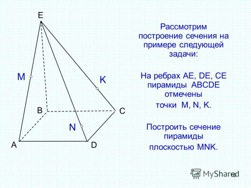 16 Рассмотрим построение сечения на примере следующей задачи: На ребрах AE, DE, CE пирамиды ABCDE отмечены точки M, N, K. Построить сечение пирамиды плоскостью MNK. А B C D E M N K