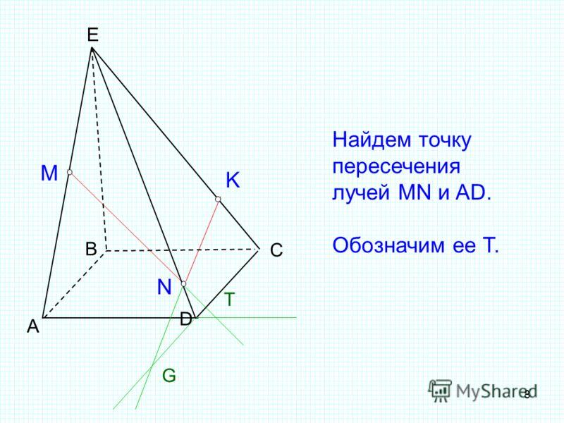 8 А B C E M N K G Найдем точку пересечения лучей MN и AD. Обозначим ее T. D T