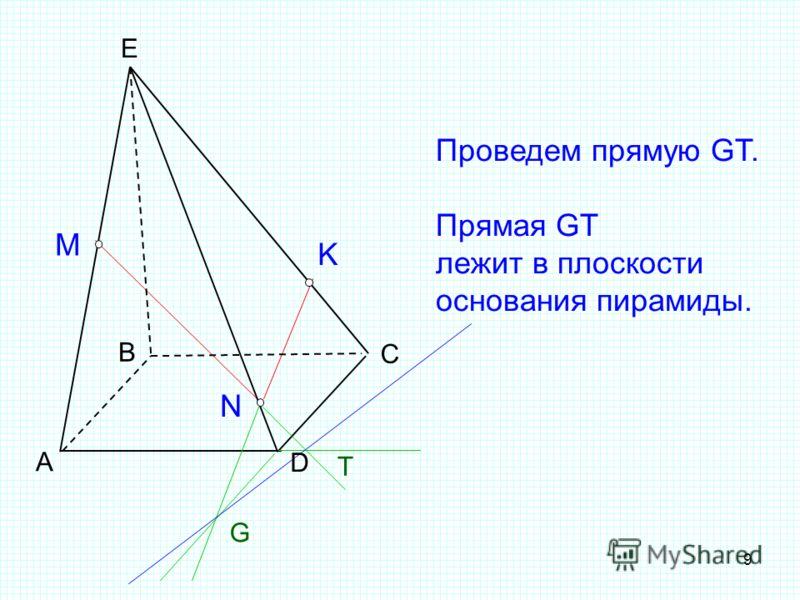 9 T А B C D E M N K G Проведем прямую GT. Прямая GT лежит в плоскости основания пирамиды.