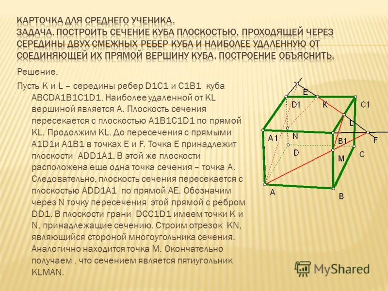 Решение. Пусть K и L – середины ребер D1C1 и C1B1 куба ABCDA1B1C1D1. Наиболее удаленной от KL вершиной является A. Плоскость сечения пересекается с плоскостью A1B1C1D1 по прямой KL. Продолжим KL. До пересечения с прямыми A1D1и A1B1 в точках E и F. То