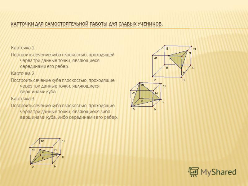 Карточка 1. Построить сечение куба плоскостью, проходящей через три данные точки, являющиеся серединами его ребер. Карточка 2. Построить сечение куба плоскостью, проходящие через три данные точки, являющиеся вершинами куба. Карточка 3. Построить сече