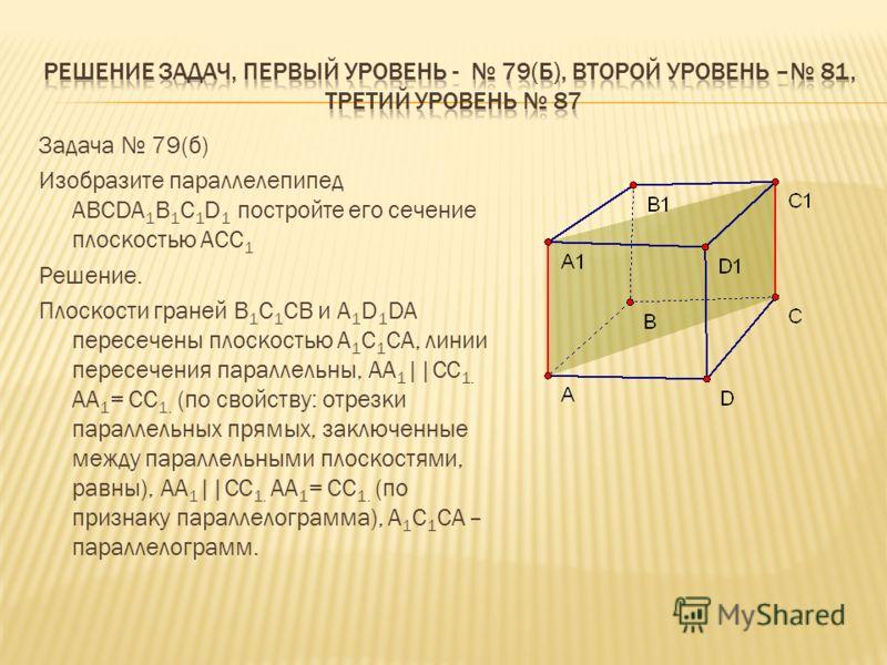 Задача 79(б) Изобразите параллелепипед ABCDA 1 B 1 C 1 D 1 постройте его сечение плоскостью АСС 1 Решение. Плоскости граней В 1 С 1 СВ и A 1 D 1 DA пересечены плоскостью А 1 С 1 СА, линии пересечения параллельны, AA 1 ||CC 1. AA 1 = CC 1. (по свойств
