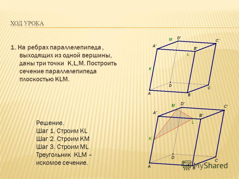 1. На ребрах параллелепипеда, выходящих из одной вершины, даны три точки K,L,M. Построить сечение параллелепипеда плоскостью KLM. Решение. Шаг 1. Строим KL Шаг 2. Строим КМ Шаг 3. Строим ML Треугольник KLM – искомое сечение.