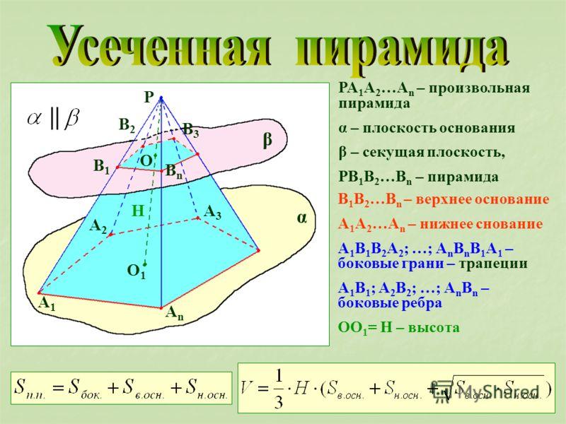 PA 1 A 2 …A n – произвольная пирамида α – плоскость основания β – секущая плоскость, PB 1 B 2 …B n – пирамида β α P A1A1 A2A2 A3A3 AnAn B1B1 B3B3 BnBn B2B2 O O1O1 H || B 1 B 2 …B n – верхнее основание A 1 A 2 …A n – нижнее снование A 1 B 1 B 2 A 2 ;