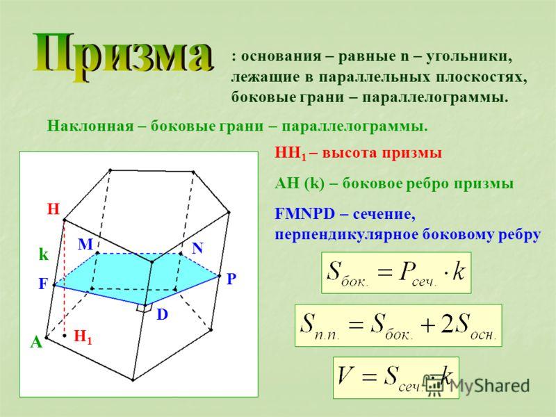 : основания – равные n – угольники, лежащие в параллельных плоскостях, боковые грани – параллелограммы. Наклонная – боковые грани – параллелограммы. H H1H1 A k F M N P D HH 1 – высота призмы AH (k) – боковое ребро призмы FMNPD – сечение, перпендикуля