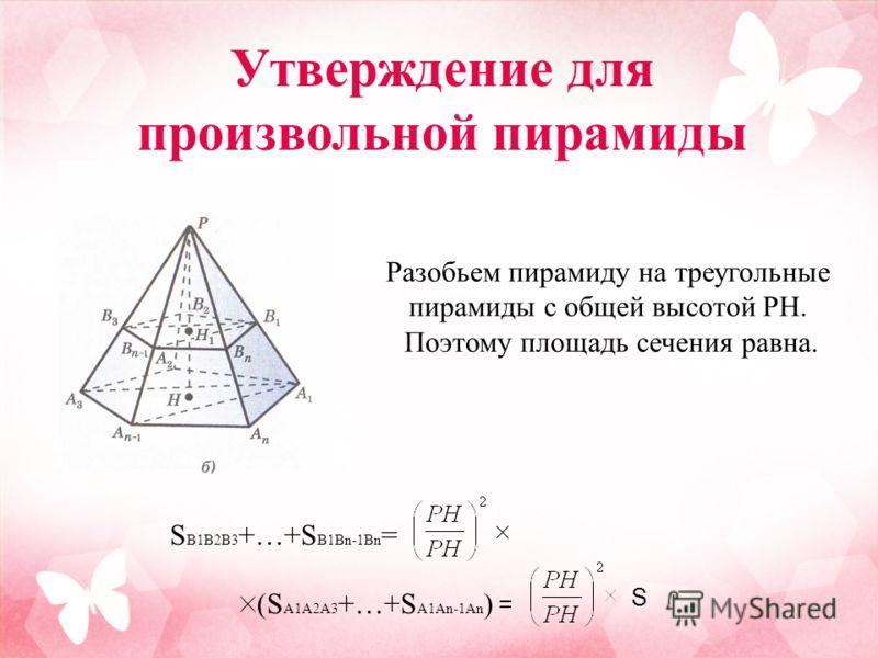 Разобьем пирамиду на треугольные пирамиды с общей высотой PH. Поэтому площадь сечения равна. S B1B2B3 +…+S B1Bn-1Bn = (S A1A2A3 +…+S A1An-1An ) = S Утверждение для произвольной пирамиды