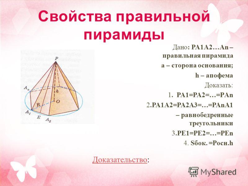 Дано: PA1A2…An – правильная пирамида а – сторона основания; h – апофема Доказать: 1. PA1=PA2=…=PАn 2.PA1A2=PA2A3=…=PAnA1 – равнобедренные треугольники 3.PE1=PE2=…=PEn 4. Sбок. =Pосн.h ДоказательствоДоказательство: Свойства правильной пирамиды