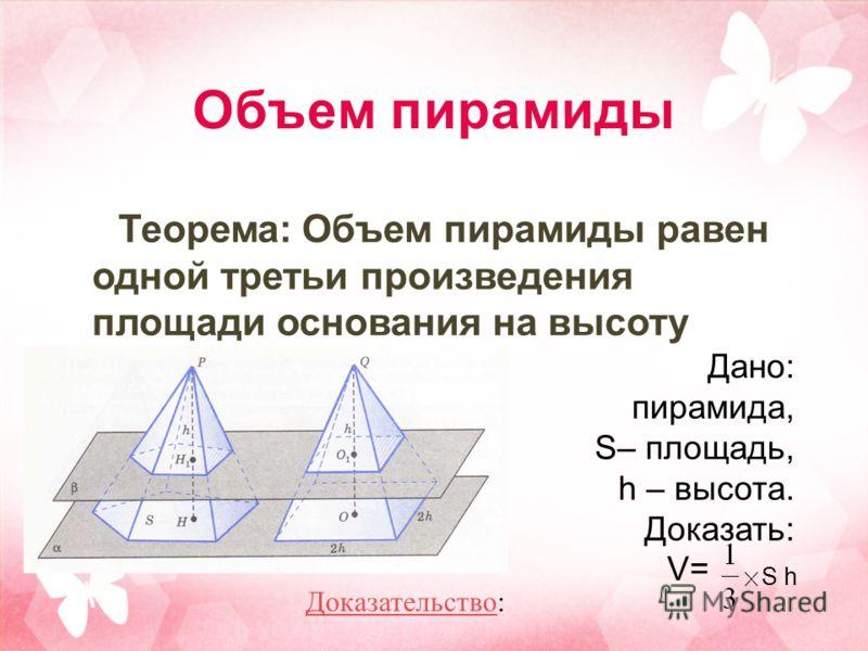 Объем пирамиды Теорема: Объем пирамиды равен одной третьи произведения площади основания на высоту Дано: пирамида, S– площадь, h – высота. Доказать: V= S h ДоказательствоДоказательство: