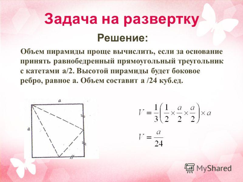 Задача на развертку Решение: Объем пирамиды проще вычислить, если за основание принять равнобедренный прямоугольный треугольник с катетами а/2. Высотой пирамиды будет боковое ребро, равное а. Объем составит а /24 куб.ед.
