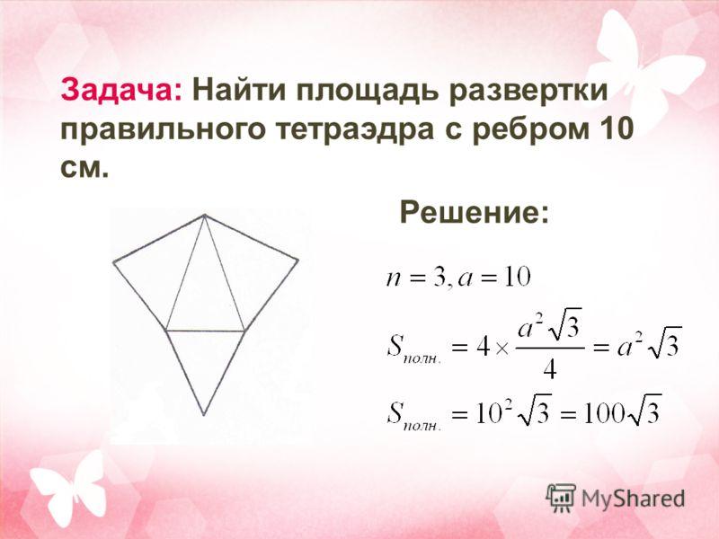 Задача: Найти площадь развертки правильного тетраэдра с ребром 10 см. Решение: