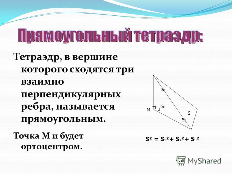 Тетраэдр, в вершине которого сходятся три взаимно перпендикулярных ребра, называется прямоугольным. Точка М и будет ортоцентром. М S S1S1 S2S2 S3S3 S² = S 1 ²+ S 2 ²+ S 3 ²