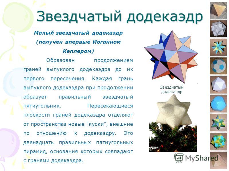 Звездчатый додекаэдр Малый звездчатый додекаэдр (получен впервые Иоганном Кеплером) Образован продолжением граней выпуклого додекаэдра до их первого пересечения. Каждая грань выпуклого додекаэдра при продолжении образует правильный звездчатый пятиуго