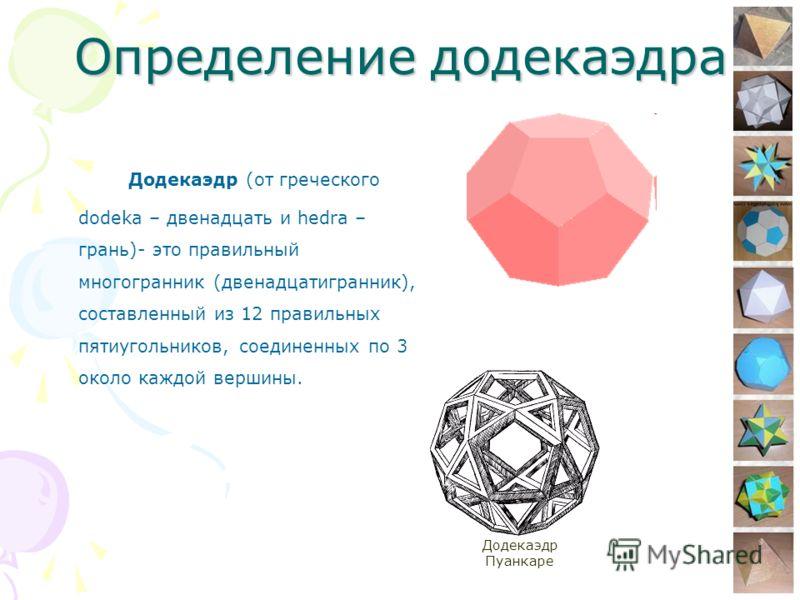 5 Определение додекаэдра Додекаэдр (от греческого dodeka – двенадцать и hedra – грань)- это правильный многогранник (двенадцатигранник), составленный из 12 правильных пятиугольников, соединенных по 3 около каждой вершины. Додекаэдр Пуанкаре