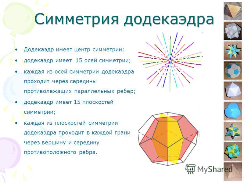 8 Симметрия додекаэдра Додекаэдр имеет центр симметрии; додекаэдр имеет 15 осей симметрии; каждая из осей симметрии додекаэдра проходит через середины противолежащих параллельных ребер; додекаэдр имеет 15 плоскостей симметрии; каждая из плоскостей си
