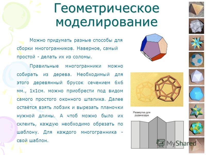 9 Геометрическое моделирование Можно придумать разные способы для сборки многогранников. Наверное, самый простой - делать их из соломы. Правильные многогранники можно собирать из дерева. Необходимый для этого деревянный брусок сечением 6х6 мм., 1х1см