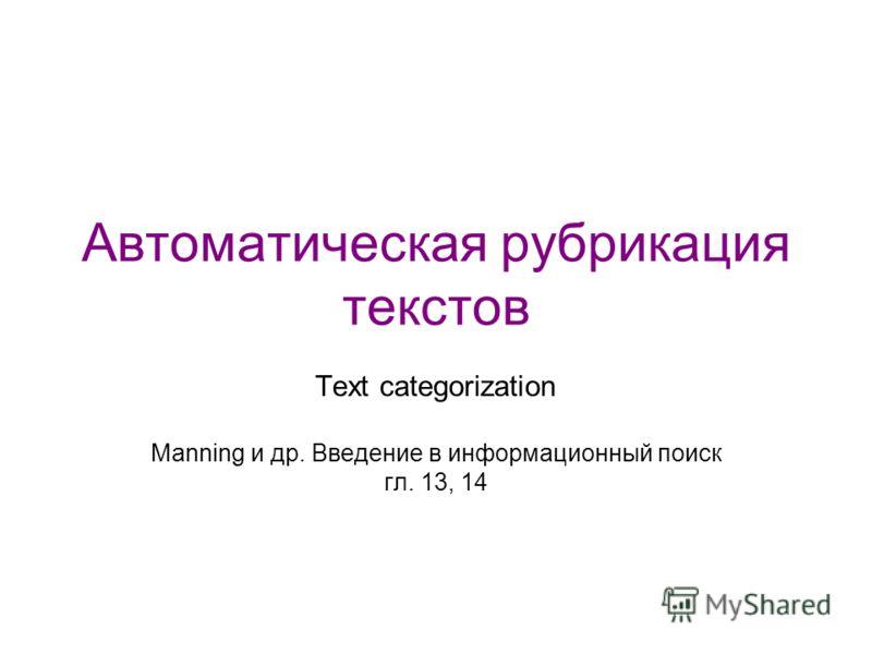 Автоматическая рубрикация текстов Text categorization Manning и др. Введение в информационный поиск гл. 13, 14