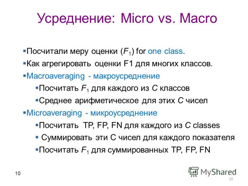 10 Усреднение: Micro vs. Macro 10 Посчитали меру оценки (F 1 ) for one class. Как агрегировать оценки F1 для многих классов. Macroaveraging - макроусреднение Посчитать F 1 для каждого из C классов Среднее арифметическое для этих C чисел Microaveragin