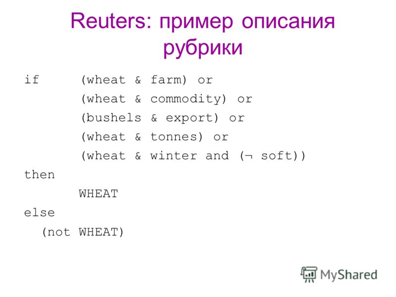 Reuters: пример описания рубрики if (wheat & farm) or (wheat & commodity) or (bushels & export) or (wheat & tonnes) or (wheat & winter and (¬ soft)) then WHEAT else (not WHEAT)