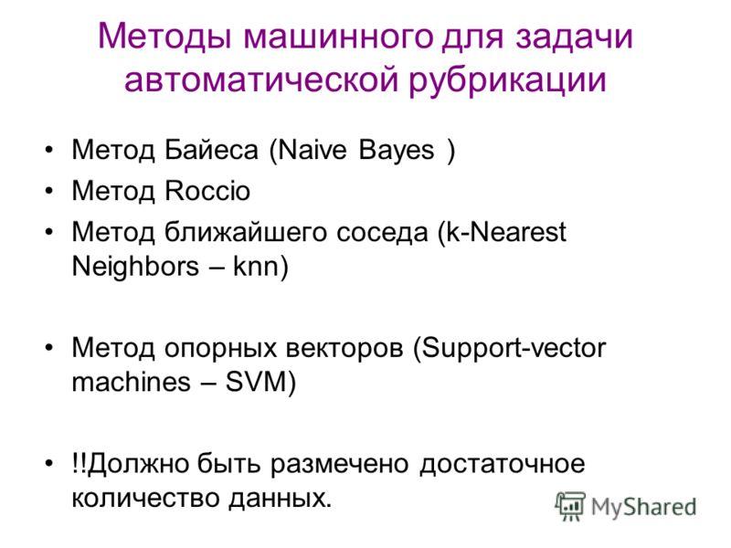 Методы машинного для задачи автоматической рубрикации Метод Байеса (Naive Bayes ) Метод Roccio Метод ближайшего соседа (k-Nearest Neighbors – knn) Метод опорных векторов (Support-vector machines – SVM) !!Должно быть размечено достаточное количество д