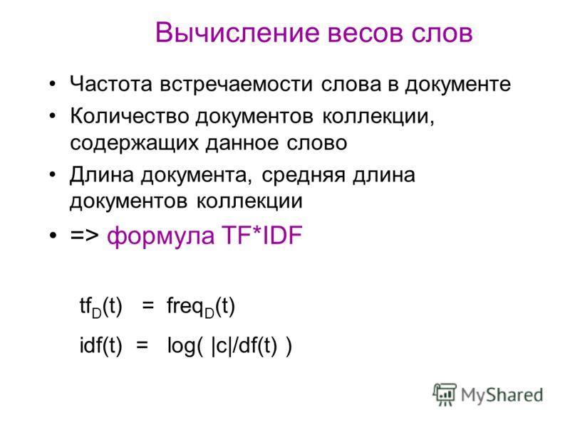 Вычисление весов слов Частота встречаемости слова в документе Количество документов коллекции, содержащих данное слово Длина документа, средняя длина документов коллекции => формула TF*IDF tf D (t) = freq D (t) idf(t) = log( |c|/df(t) )
