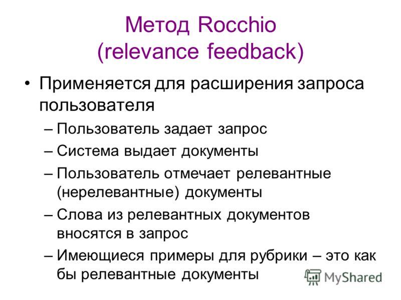 Метод Rocchio (relevance feedback) Применяется для расширения запроса пользователя –Пользователь задает запрос –Система выдает документы –Пользователь отмечает релевантные (нерелевантные) документы –Слова из релевантных документов вносятся в запрос –