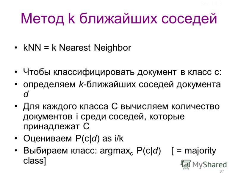 37 Метод k ближайших соседей kNN = k Nearest Neighbor Чтобы классифицировать документ в класс c: определяем k-ближайших соседей документа d Для каждого класса С вычисляем количество документов i среди соседей, которые принадлежат С Оцениваем P(c|d) a