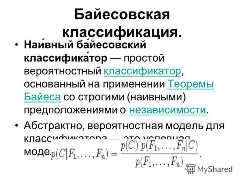 Байесовская классификация. Наи́вный ба́йесовский классифика́тор простой вероятностный классификатор, основанный на применении Теоремы Байеса со строгими (наивными) предположениями о независимости.классификаторТеоремы Байесанезависимости Абстрактно, в