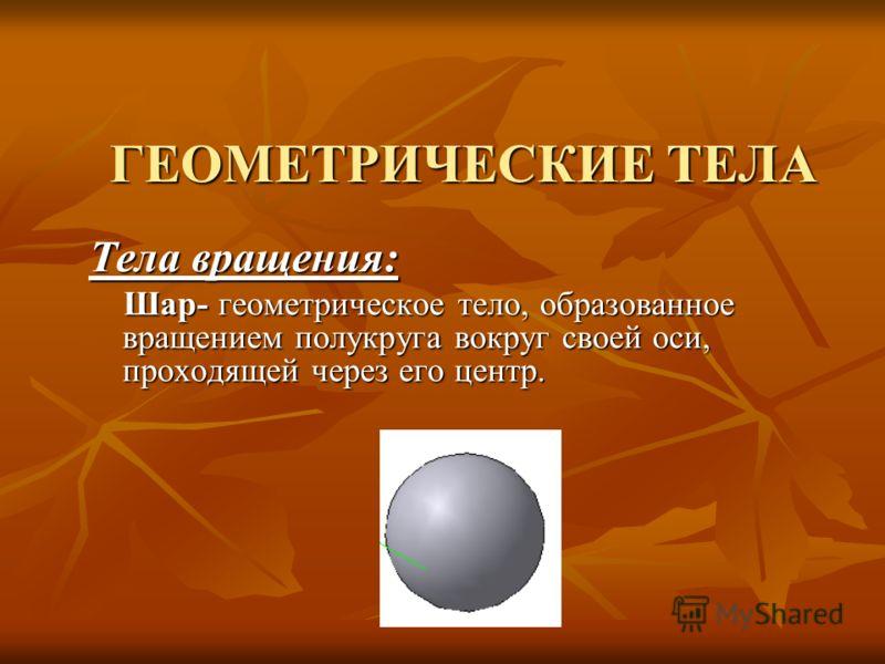 Тела вращения: Шар- геометрическое тело, образованное вращением полукруга вокруг своей оси, проходящей через его центр. Шар- геометрическое тело, образованное вращением полукруга вокруг своей оси, проходящей через его центр.