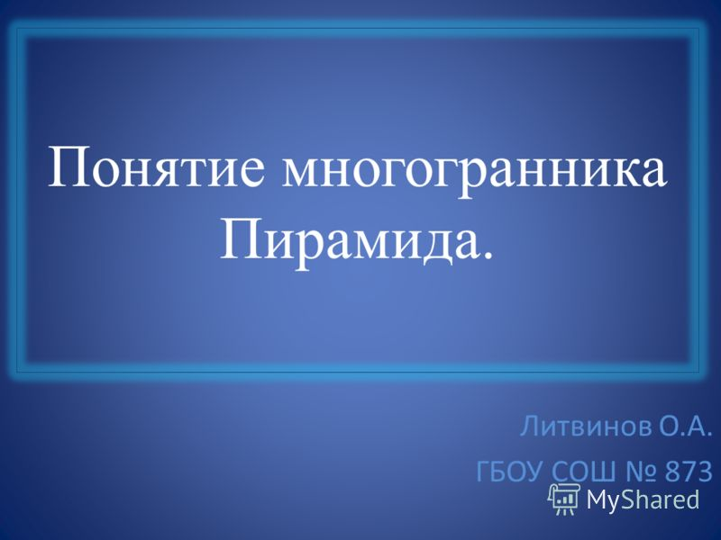 Понятие многогранника Пирамида. Литвинов О.А. ГБОУ СОШ 873