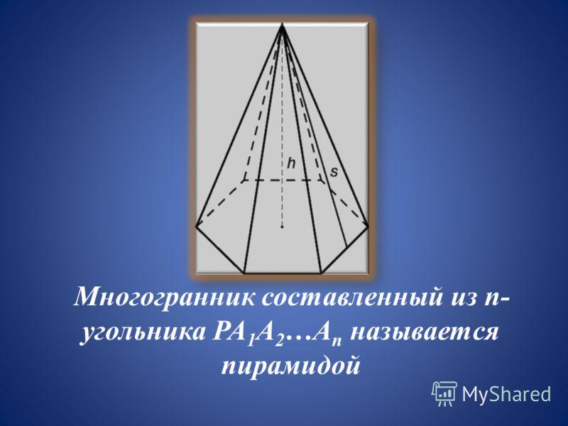 Многогранник составленный из n- угольника PA 1 A 2 …A n называется пирамидой