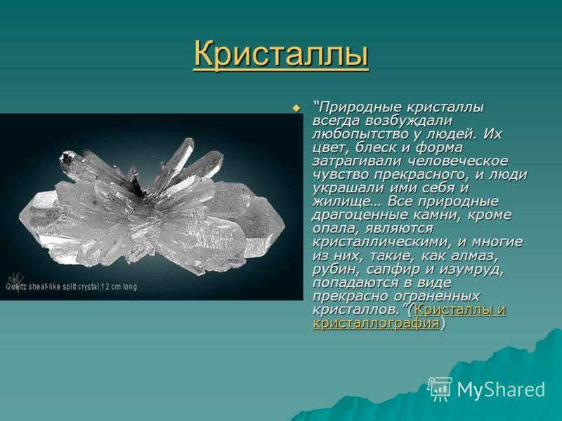 Кристаллы Природные кристаллы всегда возбуждали любопытство у людей. Их цвет, блеск и форма затрагивали человеческое чувство прекрасного, и люди украшали ими себя и жилище… Все природные драгоценные камни, кроме опала, являются кристаллическими, и мн