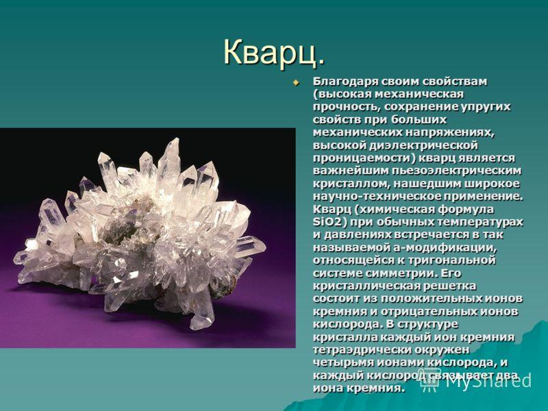 Кварц. Благодаря своим свойствам (высокая механическая прочность, сохранение упругих свойств при больших механических напряжениях, высокой диэлектрической проницаемости) кварц является важнейшим пьезоэлектрическим кристаллом, нашедшим широкое научно-