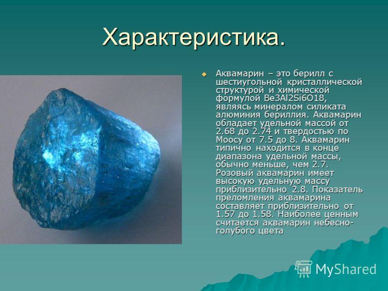 Характеристика. Аквамарин – это берилл с шестиугольной кристаллической структурой и химической формулой Be3Al2Si6O18, являясь минералом силиката алюминия бериллия. Аквамарин обладает удельной массой от 2.68 до 2.74 и твердостью по Моосу от 7.5 до 8.