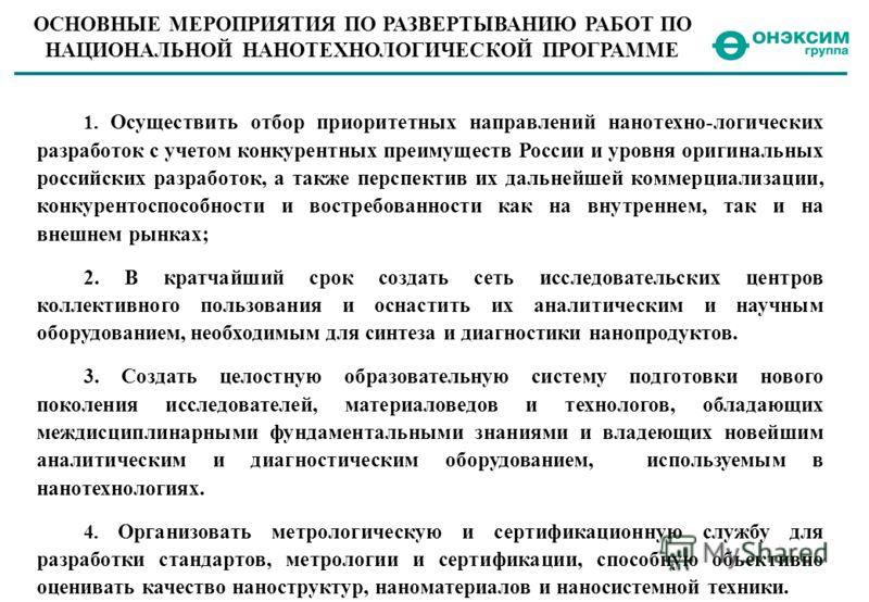 ОСНОВНЫЕ МЕРОПРИЯТИЯ ПО РАЗВЕРТЫВАНИЮ РАБОТ ПО НАЦИОНАЛЬНОЙ НАНОТЕХНОЛОГИЧЕСКОЙ ПРОГРАММЕ 1. Осуществить отбор приоритетных направлений нанотехно-логических разработок с учетом конкурентных преимуществ России и уровня оригинальных российских разработ