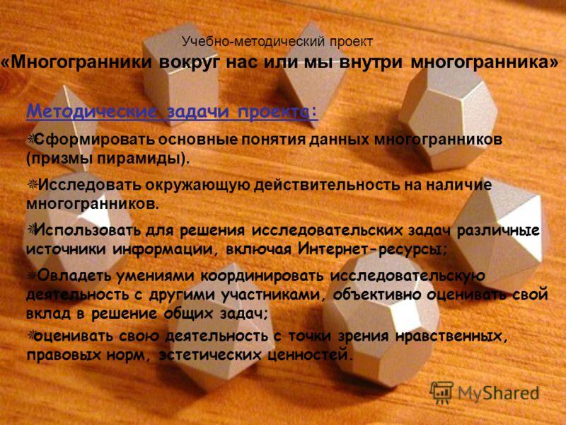 Методические задачи проекта: Сформировать основные понятия данных многогранников (призмы пирамиды). Исследовать окружающую действительность на наличие многогранников. Использовать для решения исследовательских задач различные источники информации, вк