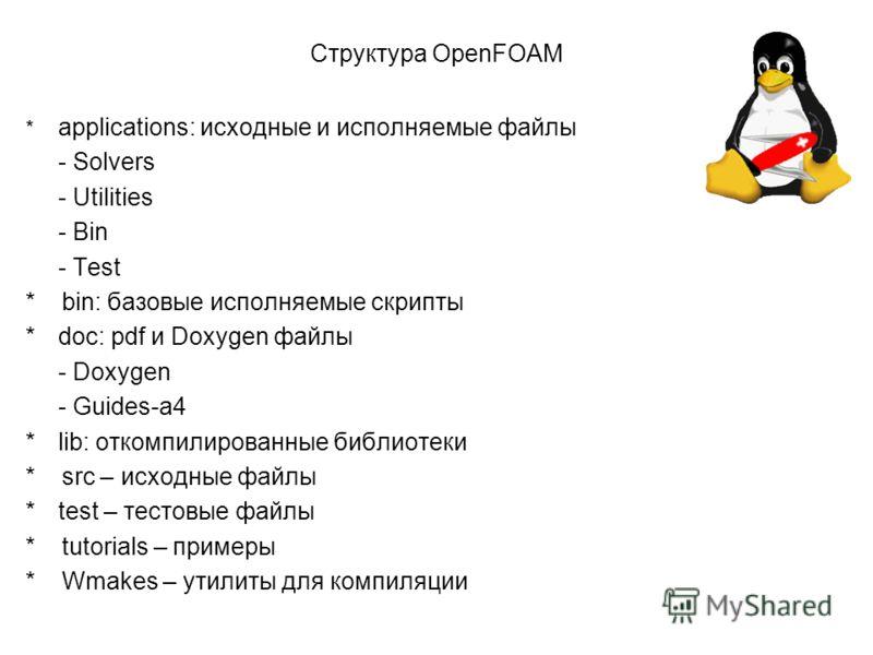 Структура OpenFOAM * applications: исходные и исполняемые файлы - Solvers - Utilities - Bin - Test * bin: базовые исполняемые скрипты *doc: pdf и Doxygen файлы - Doxygen - Guides-a4 *lib: откомпилированные библиотеки * src – исходные файлы *test – те