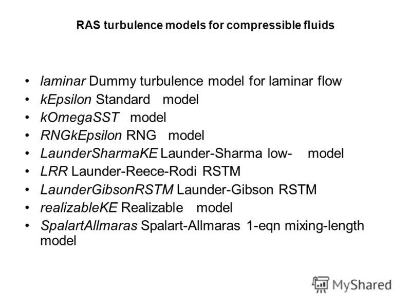 RAS turbulence models for compressible fluids laminar Dummy turbulence model for laminar flow kEpsilon Standard model kOmegaSST model RNGkEpsilon RNG model LaunderSharmaKE Launder-Sharma low- model LRR Launder-Reece-Rodi RSTM LaunderGibsonRSTM Launde