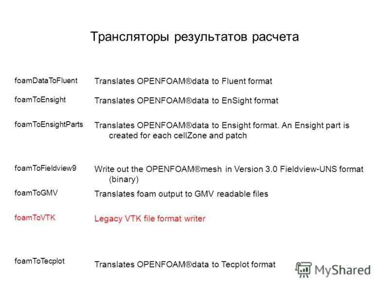 Трансляторы результатов расчета foamDataToFluent Translates OPENFOAM®data to Fluent format foamToEnsight Translates OPENFOAM®data to EnSight format foamToEnsightParts Translates OPENFOAM®data to Ensight format. An Ensight part is created for each cel