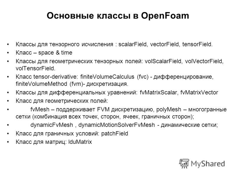 Основные классы в OpenFoam Классы для тензорного исчисления : scalarField, vectorField, tensorField. Класс – space & time Классы для геометрических тензорных полей: volScalarField, volVectorField, volTensorField. Класс tensor-derivative: finiteVolume